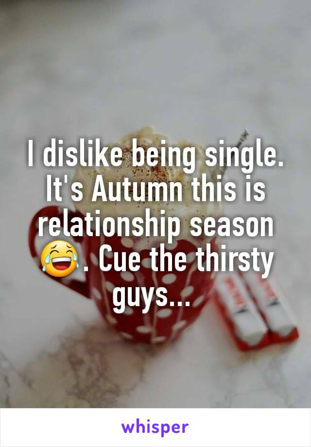 I dislike being single. It's Autumn this is relationship season 😂. Cue the thirsty guys...
