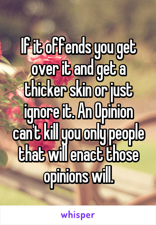If it offends you get over it and get a thicker skin or just ignore it. An Opinion can't kill you only people that will enact those opinions will.