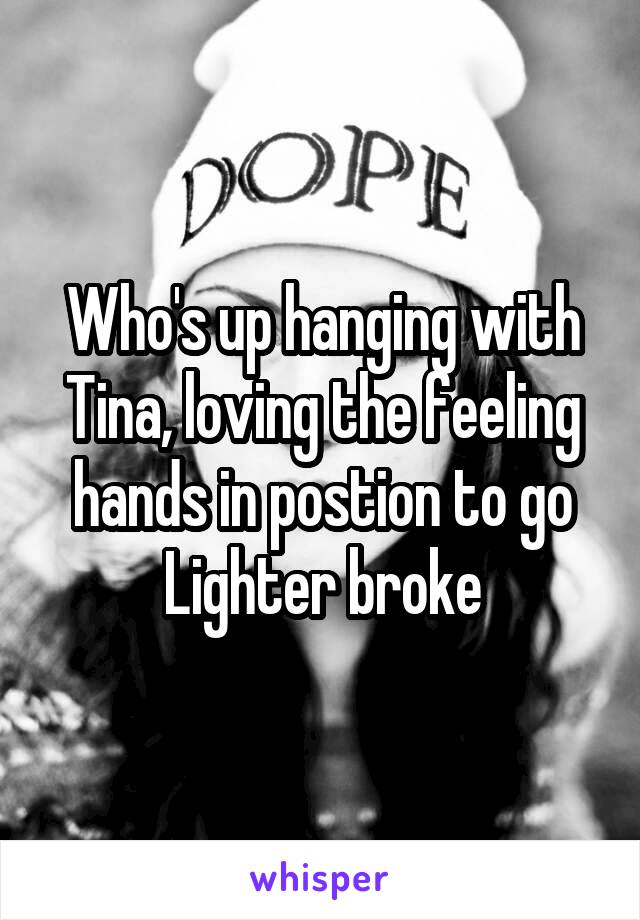 Who's up hanging with Tina, loving the feeling hands in postion to go Lighter broke