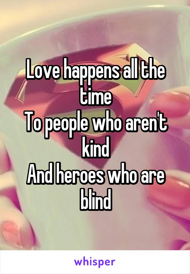 Love happens all the time To people who aren't kind And heroes who are blind