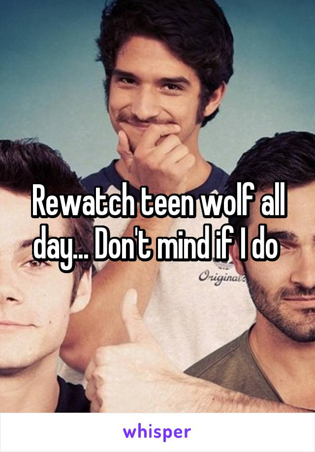Rewatch teen wolf all day... Don't mind if I do