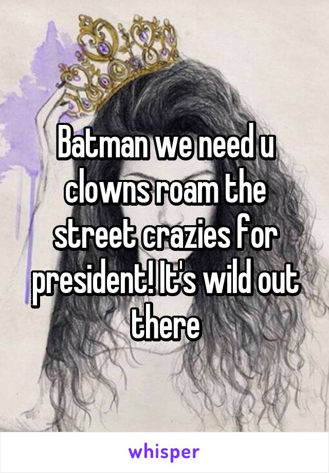 Batman we need u clowns roam the street crazies for president! It's wild out there