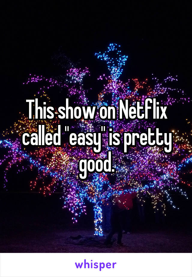 """This show on Netflix called """"easy"""" is pretty good."""