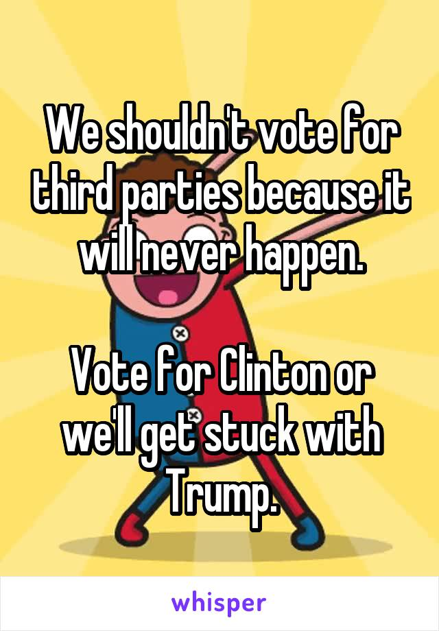 We shouldn't vote for third parties because it will never happen.  Vote for Clinton or we'll get stuck with Trump.