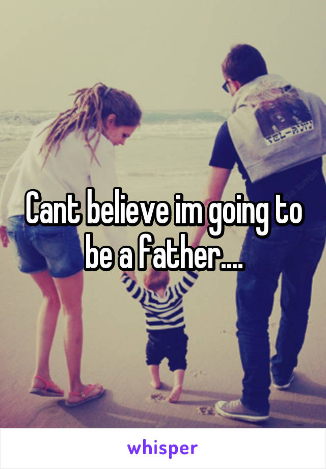 Cant believe im going to be a father....