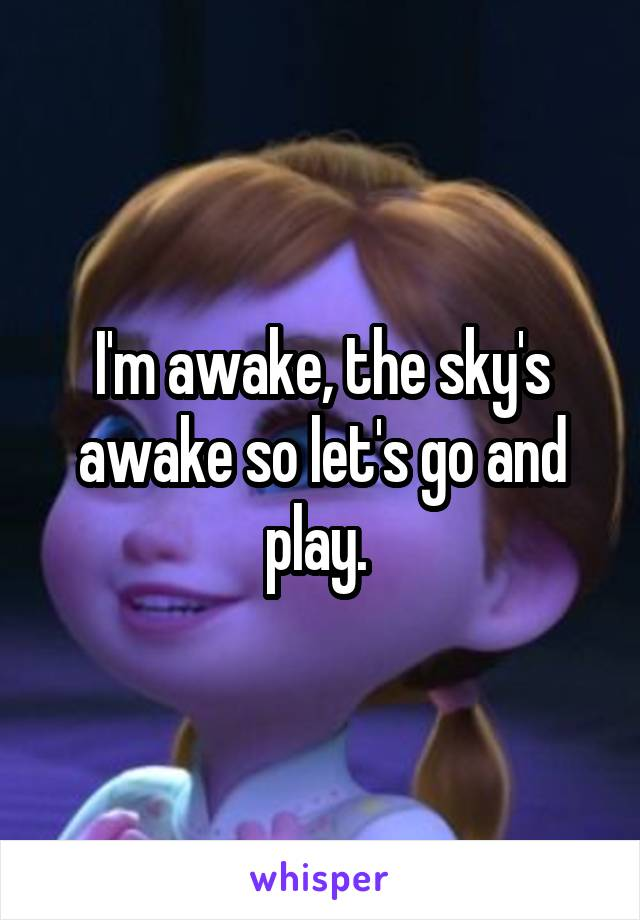I'm awake, the sky's awake so let's go and play.