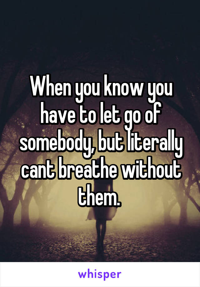 When you know you have to let go of somebody, but literally cant breathe without them.