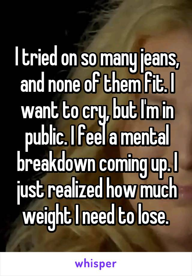 I tried on so many jeans, and none of them fit. I want to cry, but I'm in public. I feel a mental breakdown coming up. I just realized how much weight I need to lose.