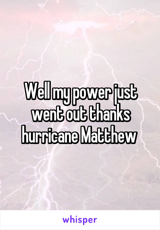 Well my power just went out thanks hurricane Matthew