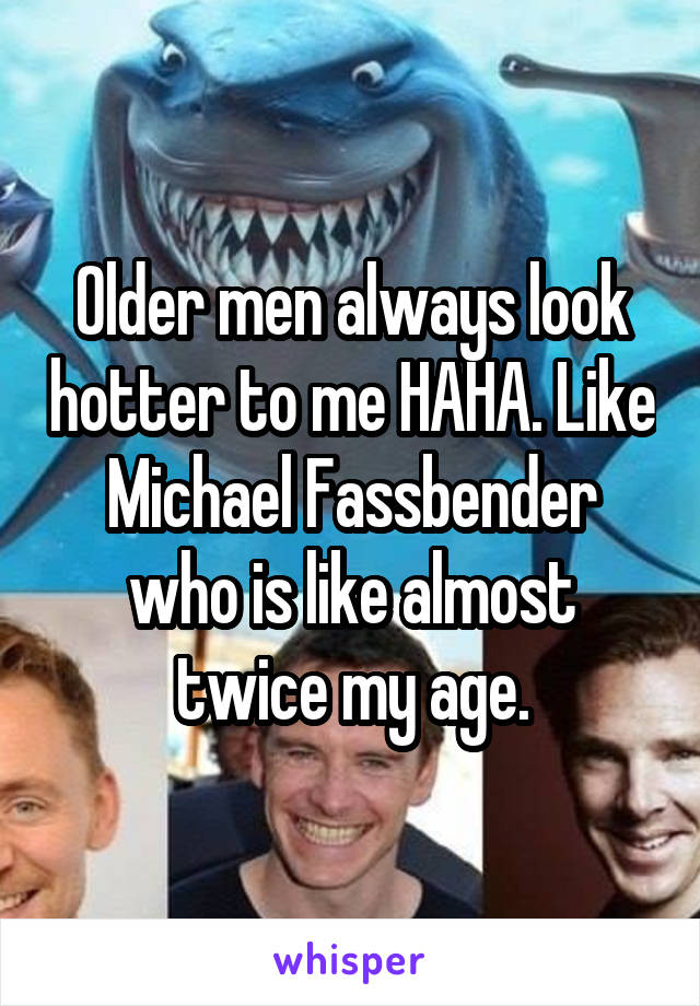 Older men always look hotter to me HAHA. Like Michael Fassbender who is like almost twice my age.