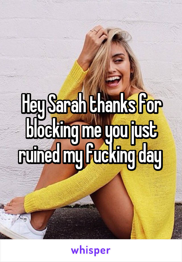 Hey Sarah thanks for blocking me you just ruined my fucking day