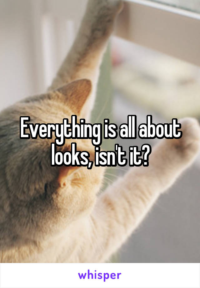 Everything is all about looks, isn't it?