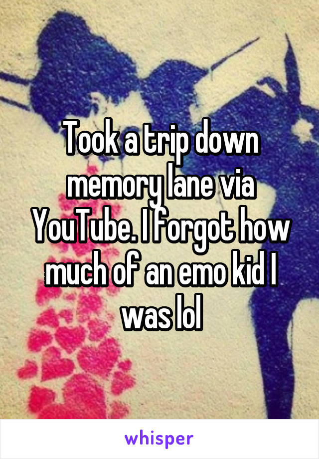 Took a trip down memory lane via YouTube. I forgot how much of an emo kid I was lol