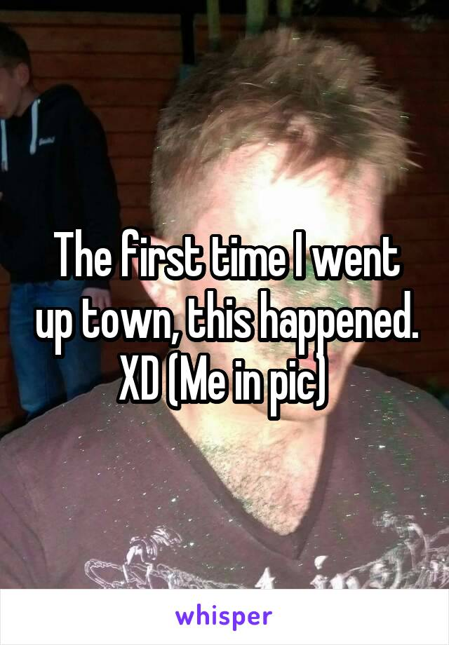 The first time I went up town, this happened. XD (Me in pic)
