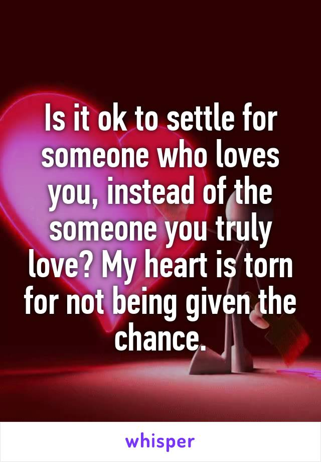 Is it ok to settle for someone who loves you, instead of the someone you truly love? My heart is torn for not being given the chance.