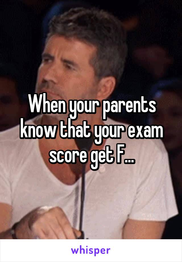 When your parents know that your exam score get F...