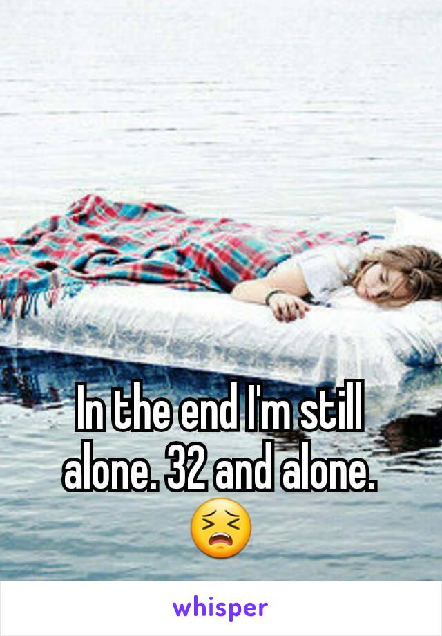 In the end I'm still alone. 32 and alone. 😣