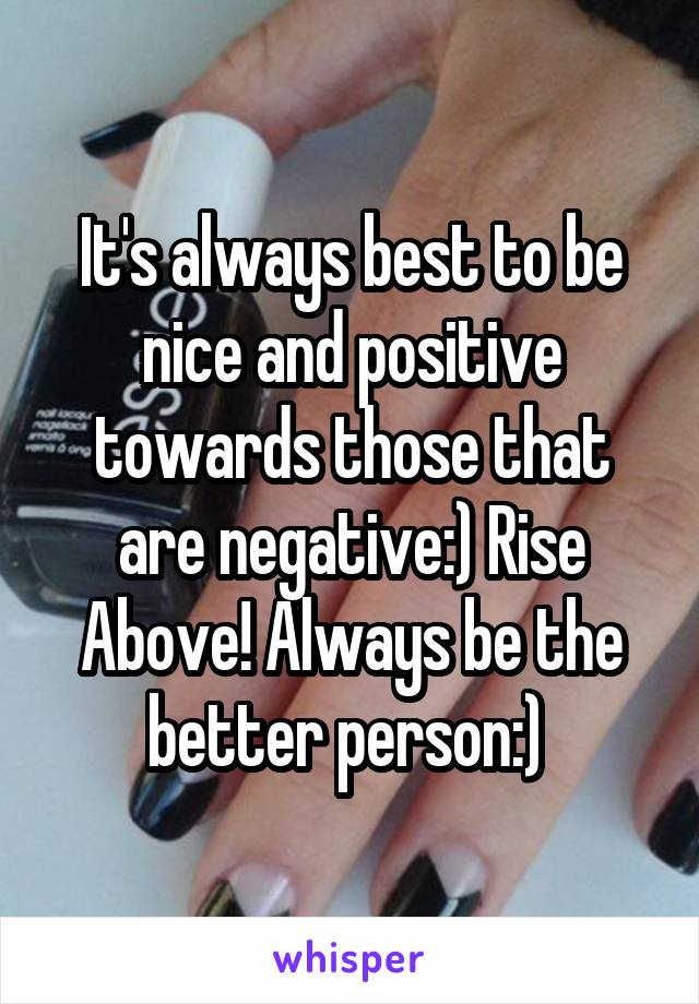 It's always best to be nice and positive towards those that are negative:) Rise Above! Always be the better person:)