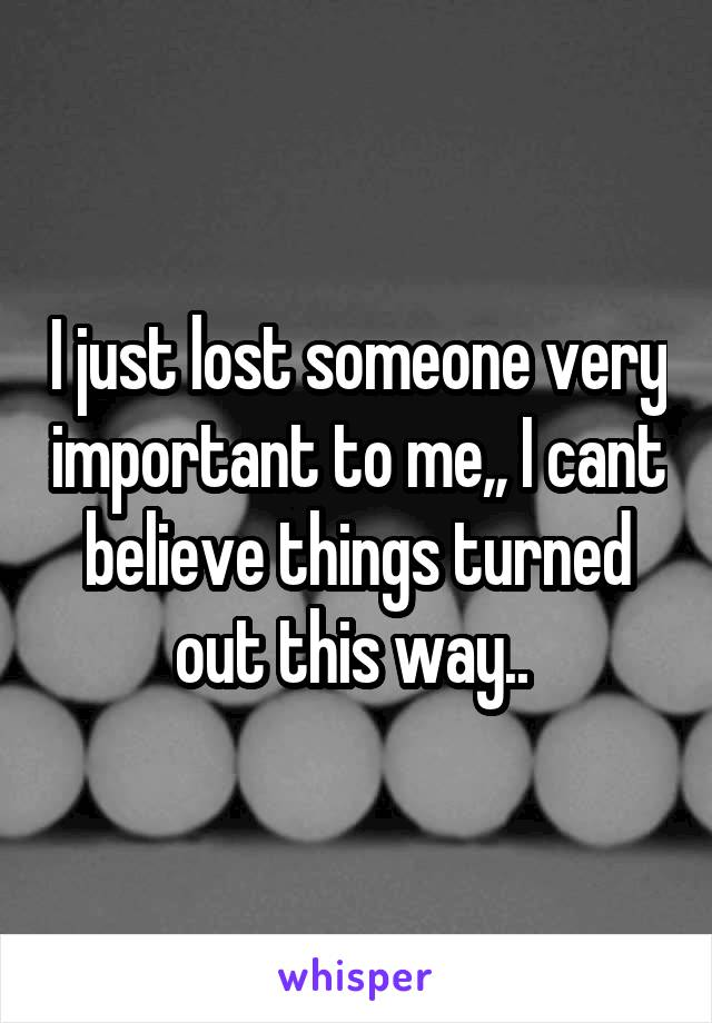 I just lost someone very important to me,, I cant believe things turned out this way..