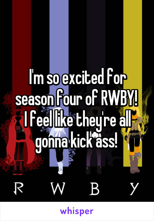 I'm so excited for season four of RWBY!  I feel like they're all gonna kick ass!