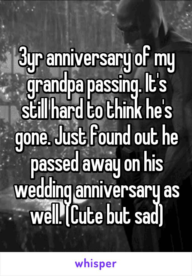 3yr anniversary of my grandpa passing. It's still hard to think he's gone. Just found out he passed away on his wedding anniversary as well. (Cute but sad)