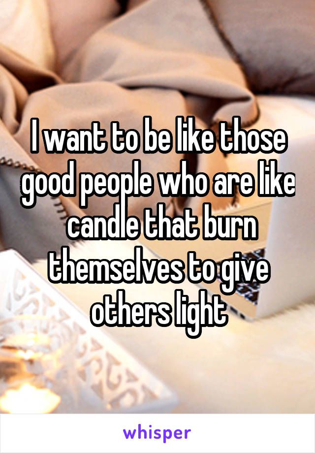 I want to be like those good people who are like  candle that burn themselves to give others light