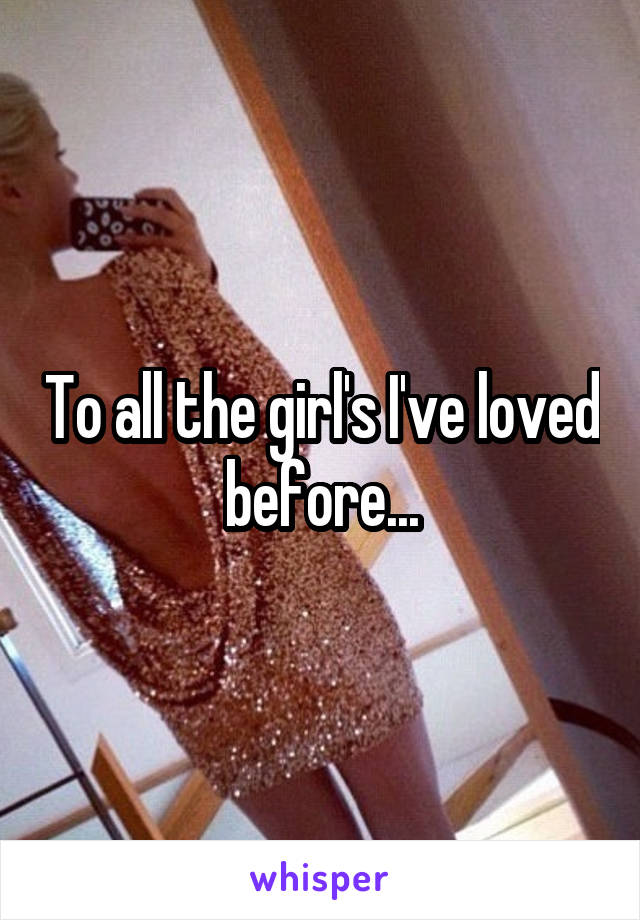 To all the girl's I've loved before...