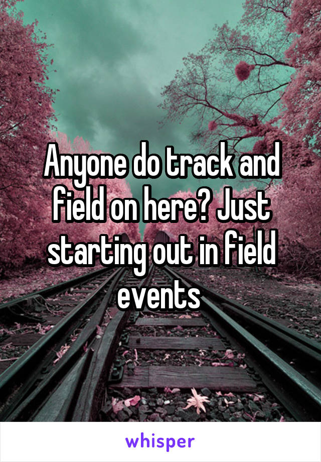 Anyone do track and field on here? Just starting out in field events
