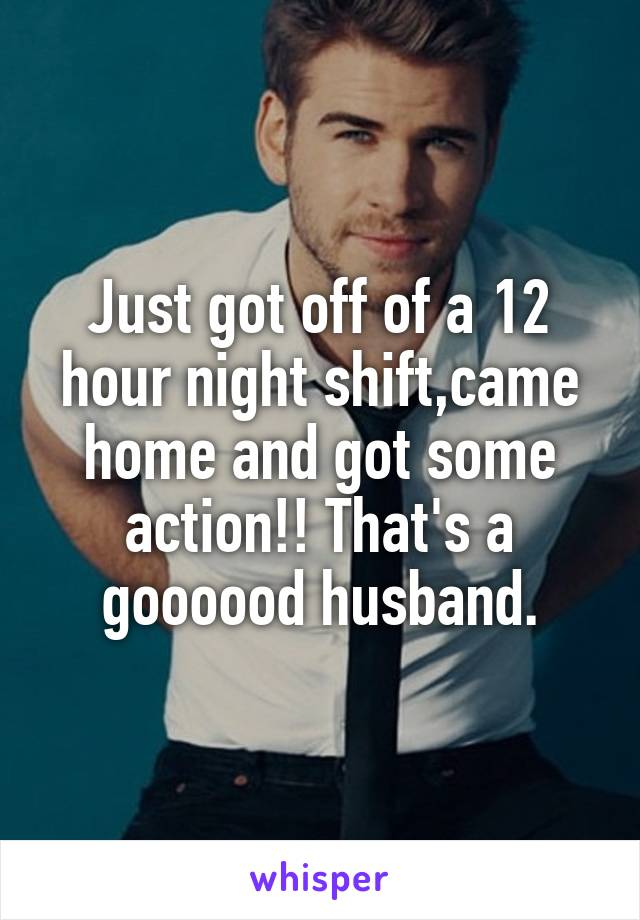 Just got off of a 12 hour night shift,came home and got some action!! That's a goooood husband.