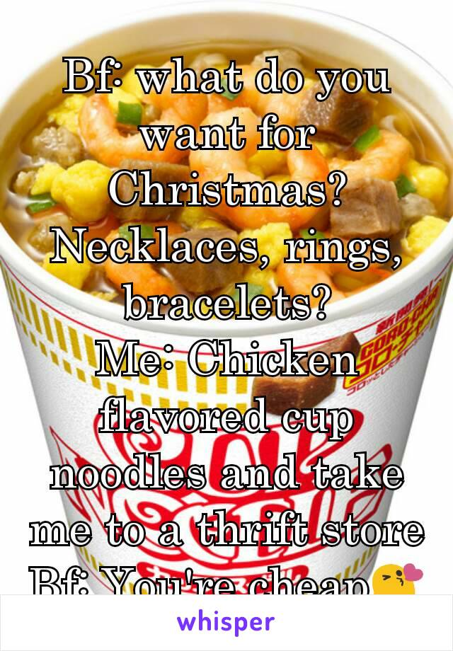 Bf: what do you want for Christmas? Necklaces, rings, bracelets? Me: Chicken flavored cup noodles and take me to a thrift store Bf: You're cheap😘