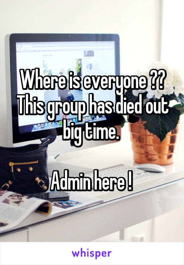 Where is everyone ?? This group has died out big time.   Admin here !