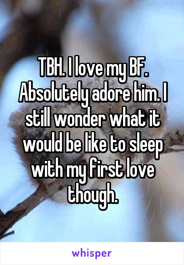 TBH. I love my BF. Absolutely adore him. I still wonder what it would be like to sleep with my first love though.