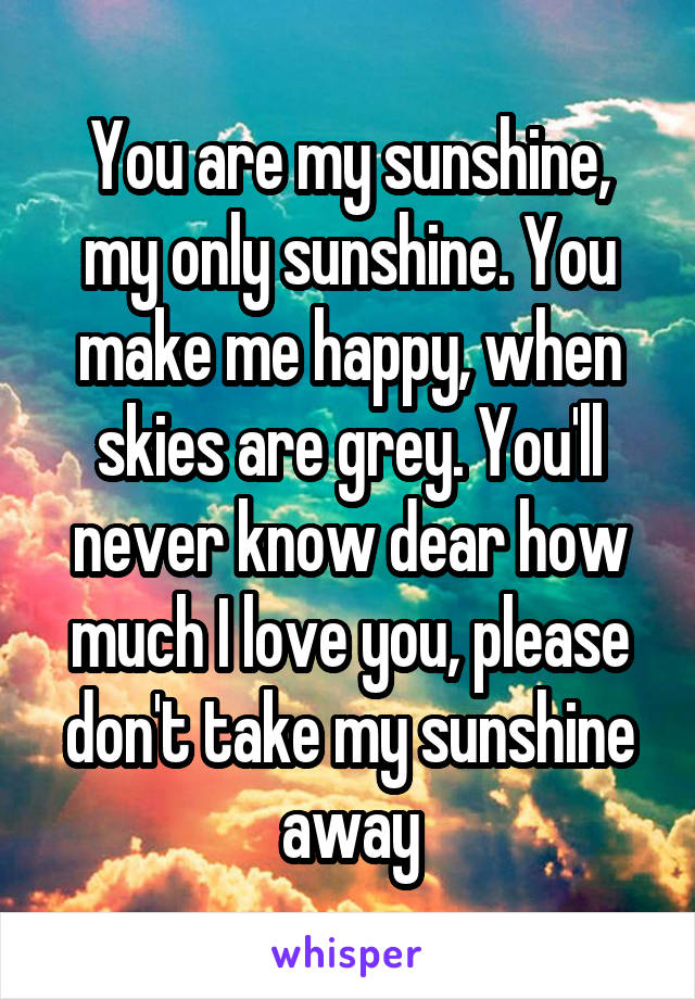You are my sunshine, my only sunshine. You make me happy, when skies are grey. You'll never know dear how much I love you, please don't take my sunshine away