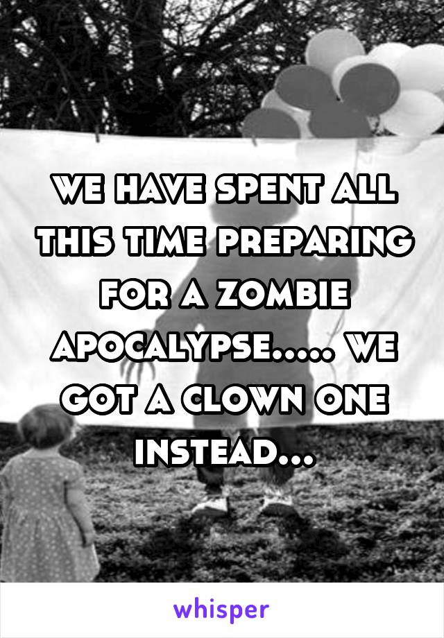 we have spent all this time preparing for a zombie apocalypse..... we got a clown one instead...