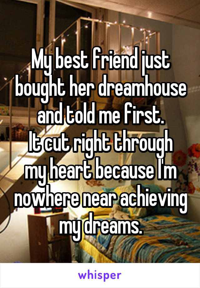 My best friend just bought her dreamhouse and told me first. It cut right through my heart because I'm nowhere near achieving my dreams.
