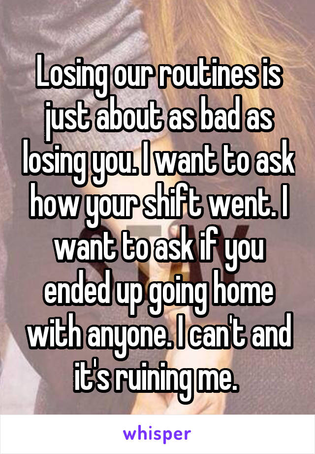 Losing our routines is just about as bad as losing you. I want to ask how your shift went. I want to ask if you ended up going home with anyone. I can't and it's ruining me.