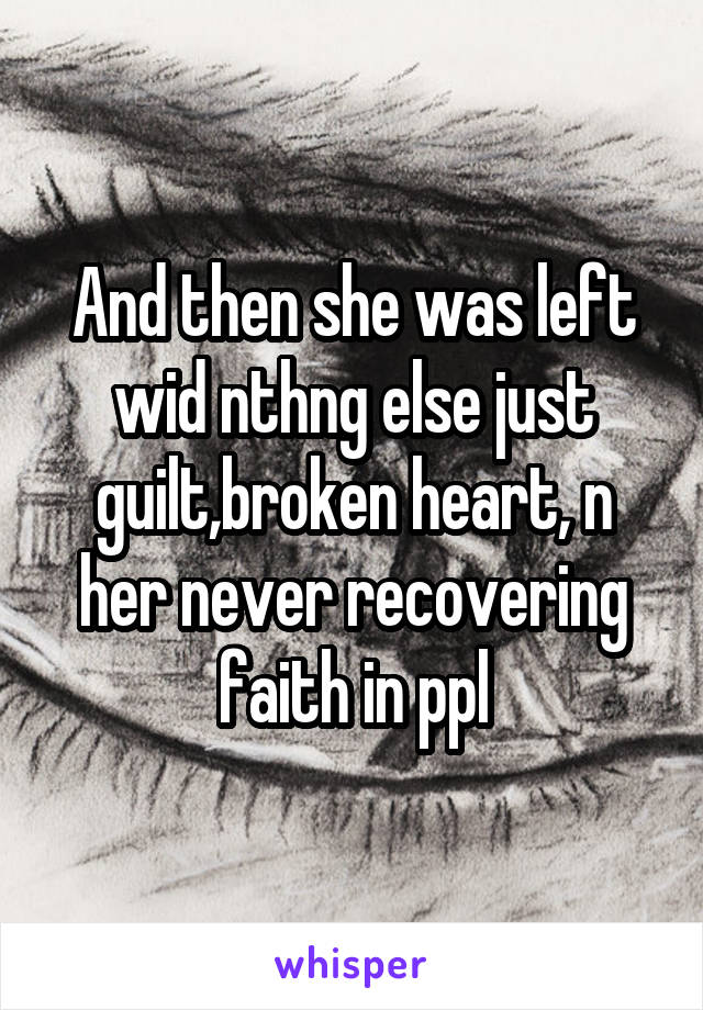 And then she was left wid nthng else just guilt,broken heart, n her never recovering faith in ppl