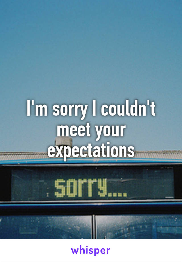 I'm sorry I couldn't meet your expectations