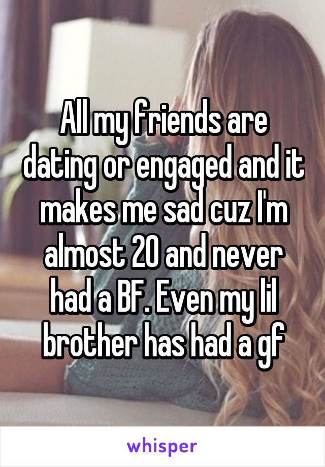 All my friends are dating or engaged and it makes me sad cuz I'm almost 20 and never had a BF. Even my lil brother has had a gf