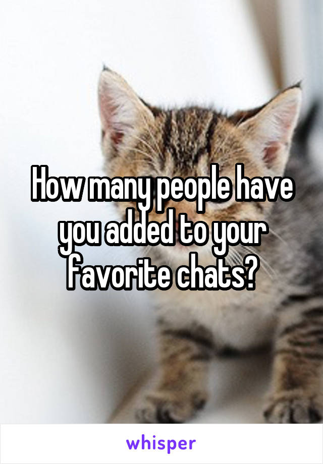 How many people have you added to your favorite chats?