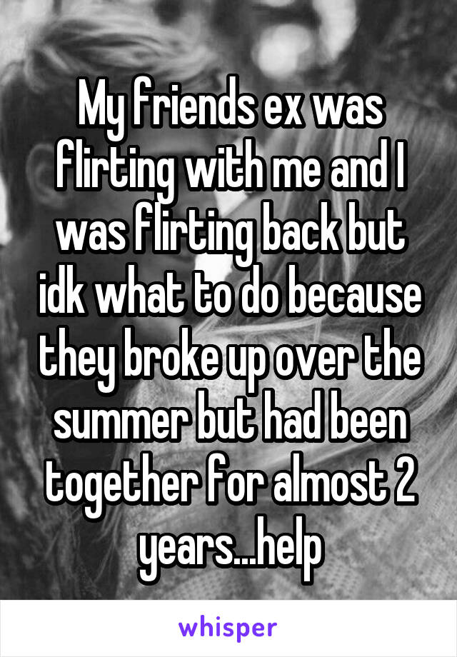 My friends ex was flirting with me and I was flirting back but idk what to do because they broke up over the summer but had been together for almost 2 years...help