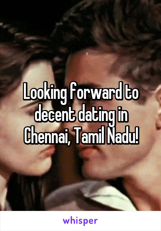 Looking forward to decent dating in Chennai, Tamil Nadu!