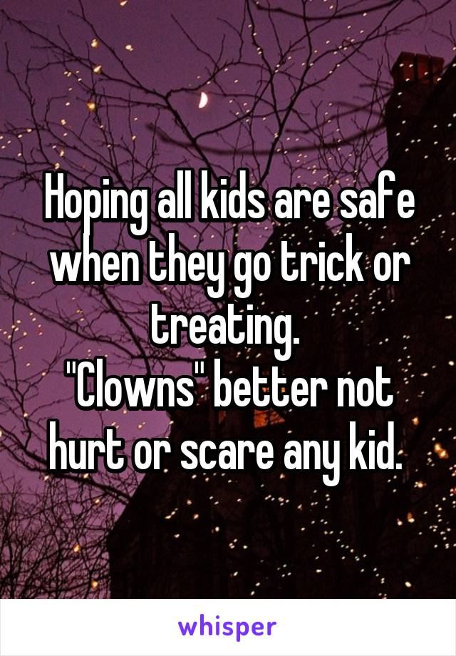 """Hoping all kids are safe when they go trick or treating.  """"Clowns"""" better not hurt or scare any kid."""