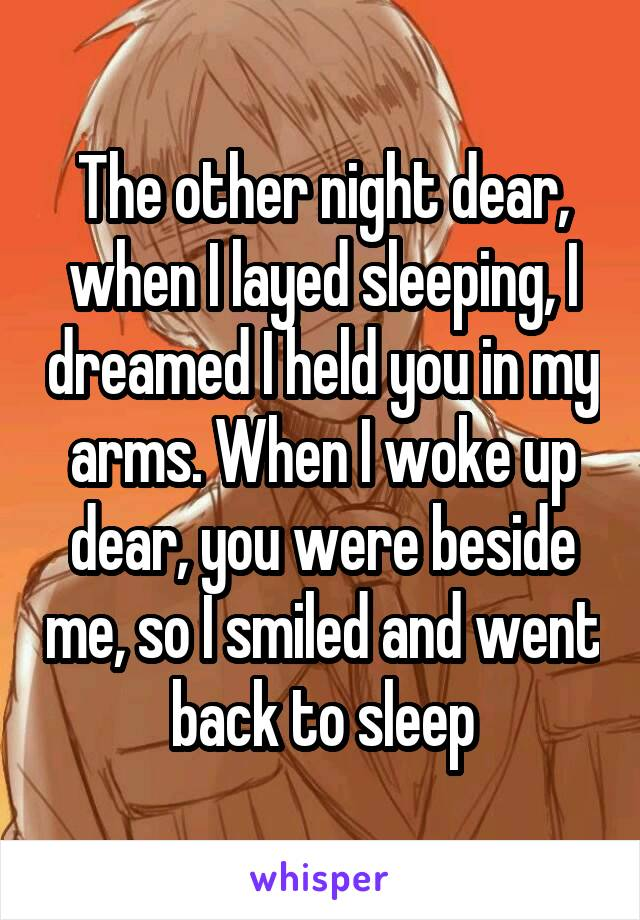 The other night dear, when I layed sleeping, I dreamed I held you in my arms. When I woke up dear, you were beside me, so I smiled and went back to sleep