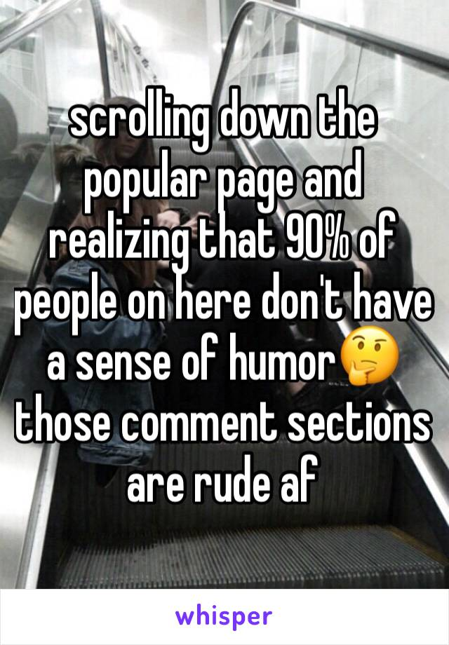 scrolling down the popular page and realizing that 90% of people on here don't have a sense of humor🤔 those comment sections are rude af