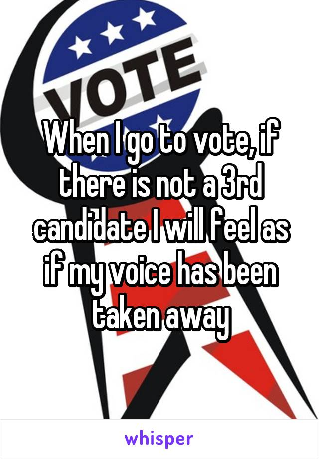 When I go to vote, if there is not a 3rd candidate I will feel as if my voice has been taken away