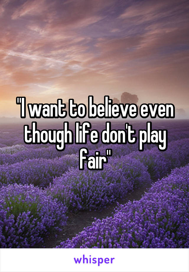 """I want to believe even though life don't play fair"""