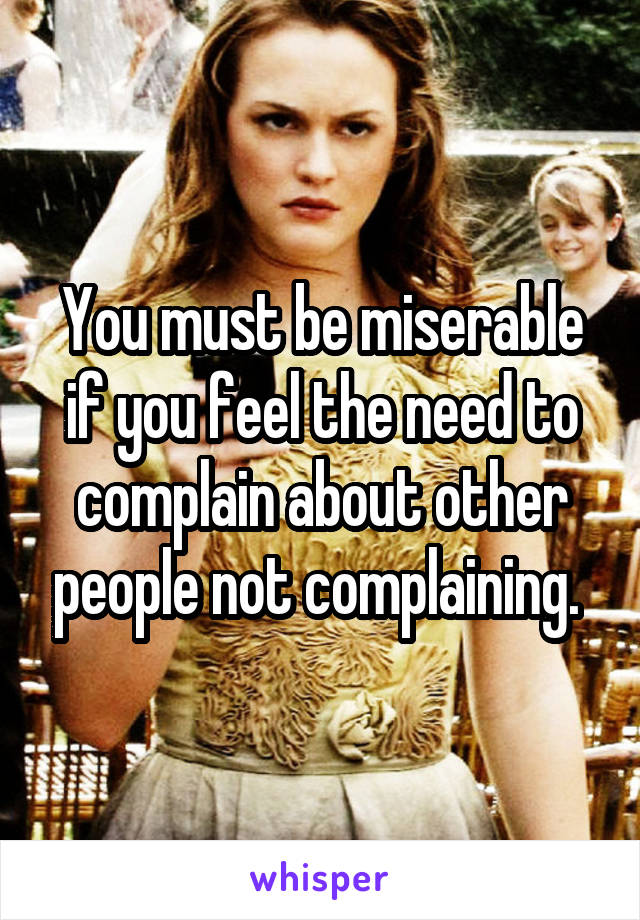 You must be miserable if you feel the need to complain about other people not complaining.