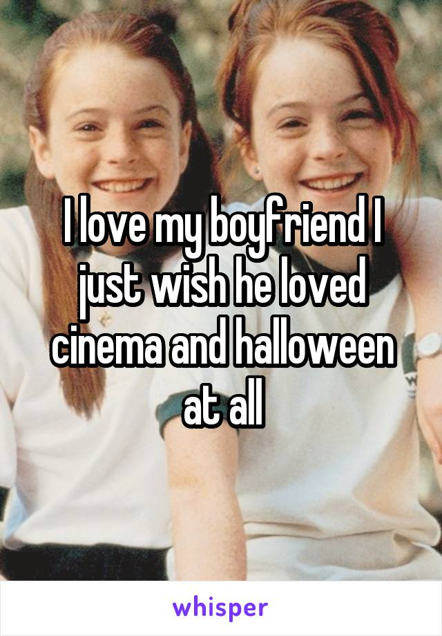 I love my boyfriend I just wish he loved cinema and halloween at all