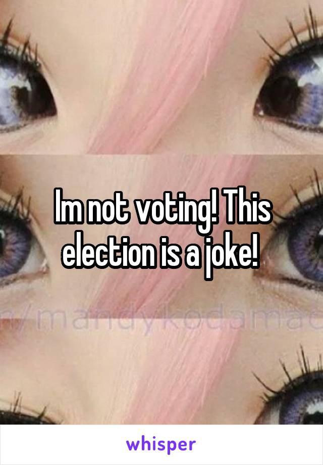 Im not voting! This election is a joke!